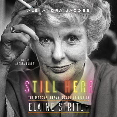 Still Here: The Madcap, Nervy, Singular Life of Elaine Stritch Audiobook, by Alexandra Jacobs