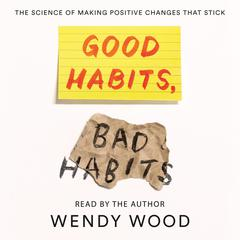 Good Habits, Bad Habits: The Science of Making Positive Changes That Stick Audiobook, by Wendy Wood