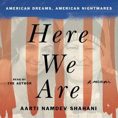 Here We Are: American Dreams, American Nightmares (A Memoir) Audiobook, by Aarti Namdev Shahani