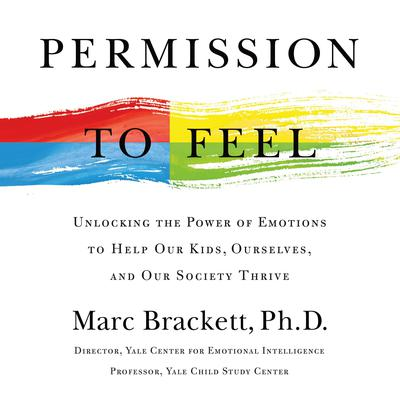 Permission to Feel: Unlocking the Power of Emotions to Help Our Kids, Ourselves, and Our Society Thrive Audiobook, by Marc Brackett