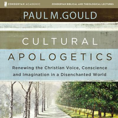 Cultural Apologetics: Audio Lectures: Renewing the Christian Voice, Conscience, and Imagination in a Disenchanted World Audiobook, by Paul M. Gould