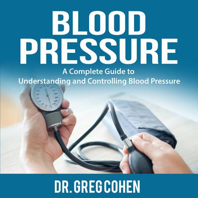 Blood Pressure: A Complete Guide to Understanding and Controlling Blood Pressure Audiobook, by Greg Cohen