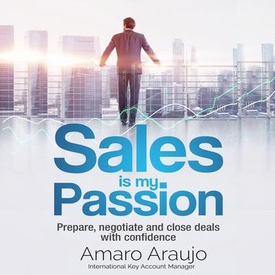 Sales is My Passion: Prepare, Negotiate, and Close Deals with Confidence Audiobook, by Amaro Araujo