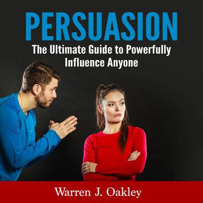 Persuasion: The Ultimate Guide to Powerfully Influence Anyone Audiobook, by Warren J. Oakley