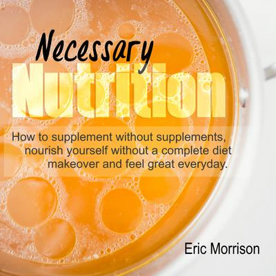 Necessary Nutrition: How to Supplement Without Supplements, Nourish Yourself Without a Complete Diet Makeover and Feel Great Everyday Audiobook, by Eric Morrison