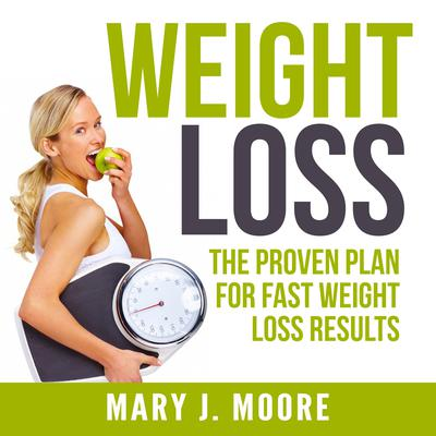 Weight Loss: The Proven Plan for Fast Weight Loss Results Audiobook, by Mary J. Moore