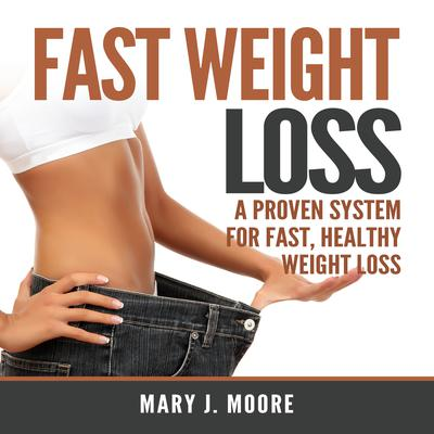 Fast Weight Loss: A Proven System for Fast, Healthy Weight Loss Audiobook, by Mary J. Moore
