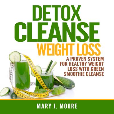 Detox Cleanse Weight Loss: A Proven System for Healthy Weight Loss With Green Smoothie Cleanse Audiobook, by Mary J. Moore