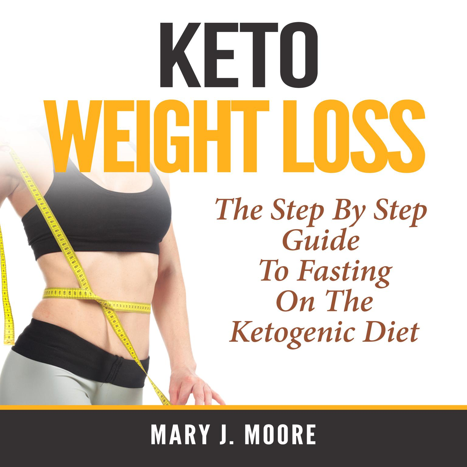 Keto Weight Loss: The Step By Step Guide To Fasting On The Ketogenic Diet Audiobook, by Mary J. Moore