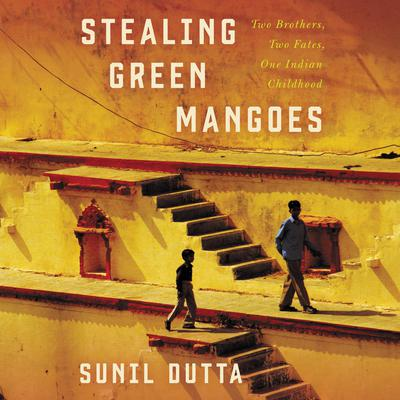Stealing Green Mangoes: Two Brothers, Two Fates, One Indian Childhood Audiobook, by Sunil Dutta