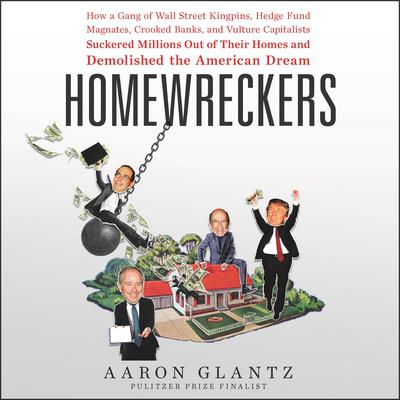 Homewreckers: How a Gang of Wall Street Kingpins, Hedge Fund Magnates, Crooked Banks, and Vulture Capitalists Suckered Millions Out of Their Homes and Demolished the American Dream Audiobook, by Aaron Glantz