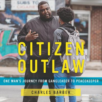 Citizen Outlaw: One Man's Journey from Gangleader to Peacekeeper Audiobook, by Charles Barber