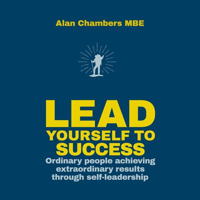 Lead Yourself to Success: Ordinary People Achieving Extraordinary Results Through Self-leadership Audiobook, by Alan Chambers, MBE
