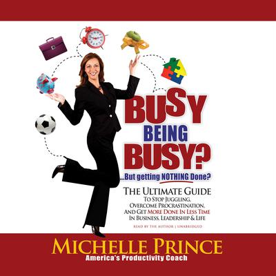 Busy Being Busy … But Getting Nothing Done?: The Ultimate Guide to Stop Juggling, Overcome Procrastination, and Get More Done in Less Time in Business, Leadership & Life Audiobook, by Michelle Prince