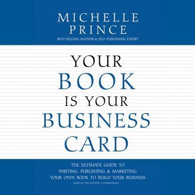 Your Book Is Your Business Card: The Ultimate Guide to Writing, Publishing & Marketing Your Own Book to Build Your Business Audiobook, by Michelle Prince