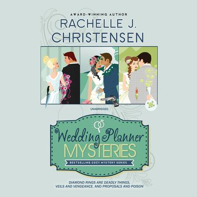The Wedding Planner Mysteries Box Set: Diamond Rings Are Deadly Things, Veils and Vengeance, and Proposals and Poison Audiobook, by Rachelle J. Christensen