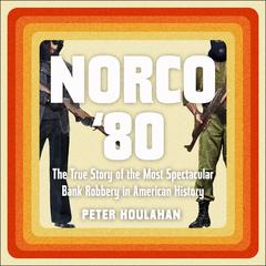 Norco 80: The True Story of the Most Spectacular Bank Robbery in American History Audiobook, by Peter Houlahan