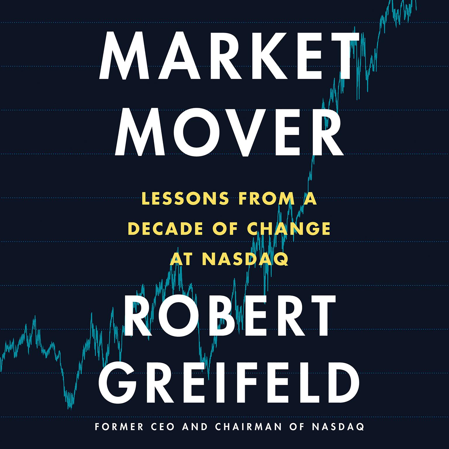 Market Mover: Lessons from a Decade of Change at Nasdaq Audiobook, by Robert Greifeld