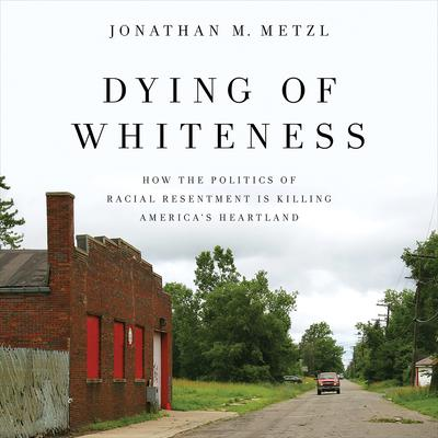Dying of Whiteness: How the Politics of Racial Resentment Is Killing Americas Heartland Audiobook, by Jonathan M. Metzl