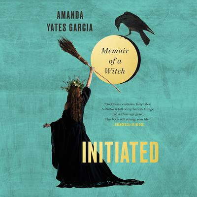 Initiated: Memoir of a Witch Audiobook, by Amanda Yates-Garcia