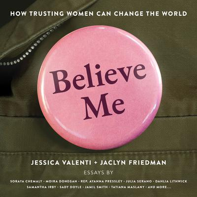 Believe Me: How Trusting Women Can Change the World Audiobook, by Jessica Valenti