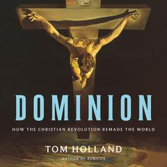 Dominion: How the Christian Revolution Remade the World Audiobook, by Tom Holland