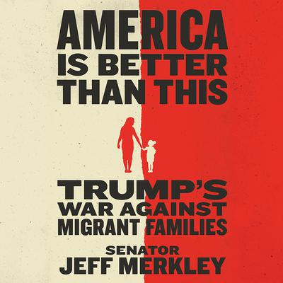 America Is Better Than This: Trumps War Against Migrant Families Audiobook, by Jeff Merkley