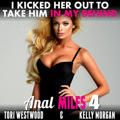 I Kicked Her Out To Take Him In My Behind : Anal MILFs 4 Audiobook, by Tori Westwood