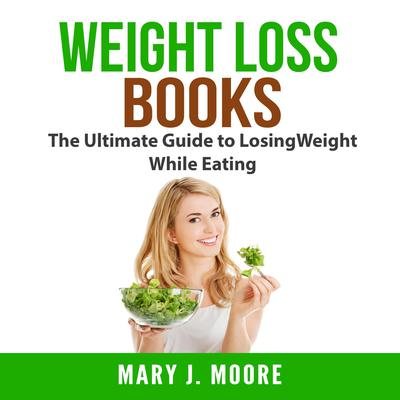 Weight Loss Books: The Ultimate Guide to Losing Weight While Eating Audiobook, by Mary J. Moore