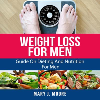 Weight Loss for Men: Guide on Dieting and Nutrition for Men Audiobook, by Mary J. Moore