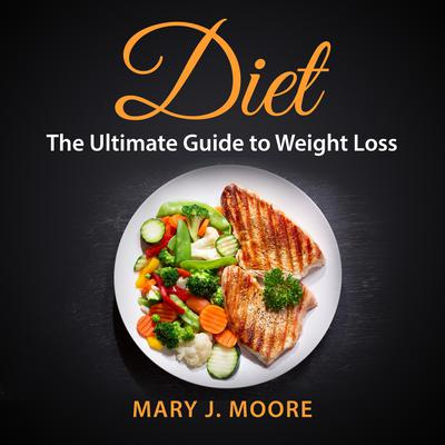 Diet: The Ultimate Guide to Weight Loss Audiobook, by Mary J. Moore
