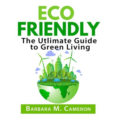 Eco Friendly: The Utlimate Guide to Green Living Audiobook, by Barbara M. Cameron