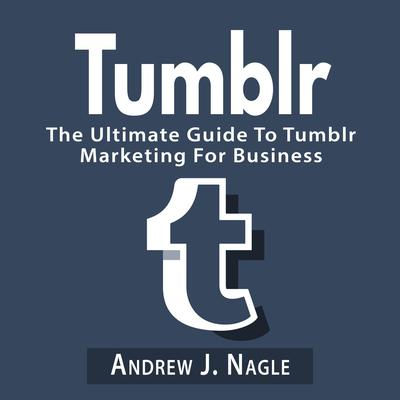 Tumblr: The Ultimate Guide to Tumblr Marketing for Business Audiobook, by Andrew J. Nagle
