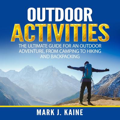 Outdoor Activities: The Ultimate Guide for An Outdoor Adventure, from Camping to Hiking and Backpacking Audiobook, by Mark J. Kaine