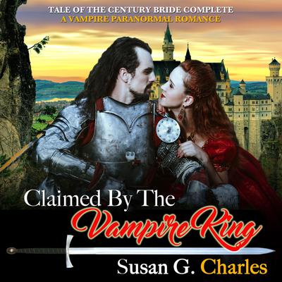 Claimed by the Vampire King - Complete: A Vampire Paranormal Romance Audiobook, by Susan G. Charles