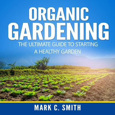 Organic Gardening: The Ultimate Guide to Starting a Healthy Garden Audiobook, by Mark C. Smith