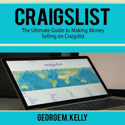 Craigslist: The Ultimate Guide to Making Money Selling on Craigslist Audiobook, by George M. Kelly