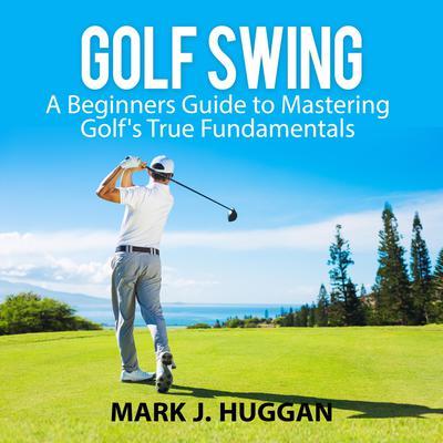 Golf Swing: A Beginners Guide to Mastering Golfs True Fundamentals Audiobook, by Mark J. Huggan