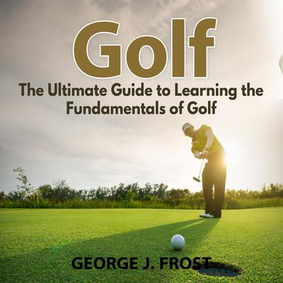 Golf: The Ultimate Guide to Learning the Fundamentals of Golf Audiobook, by George J. Frost