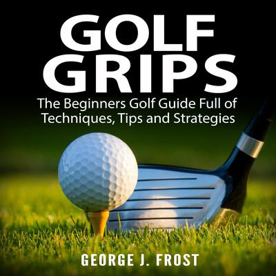 Golf Grips: The Beginners Golf Guide Full of Techniques, Tips and Strategies.  Audiobook, by George J. Frost