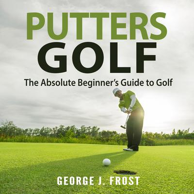 Putters Golf: The Absolute Beginner's Guide to Golf Audiobook, by George J. Frost