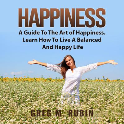 Happiness: A Guide To The Art of Happiness. Learn How To Live A Balanced And Happy Life Audiobook, by Greg M. Rubin