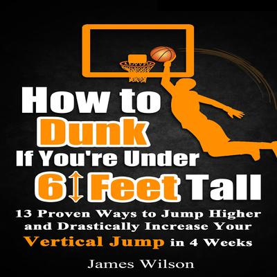 How to Dunk if You're Under 6 Feet Tall: 13 Proven Ways to Jump Higher and Drastically Increase Your Vertical Jump in 4 Weeks Audiobook, by James Wilson