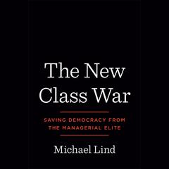 The New Class War: Saving Democracy from the Managerial Elite Audiobook, by Michael Lind