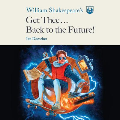 William Shakespeares Get Thee Back to the Future! Audiobook, by Ian Doescher