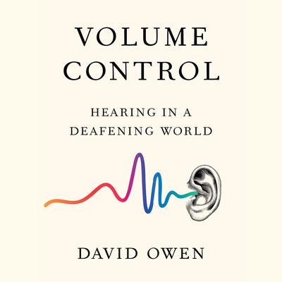 Volume Control: Hearing in a Deafening World Audiobook, by David Owen