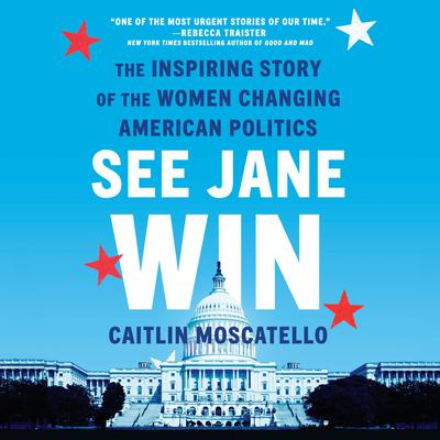 See Jane Win: The Inspiring Story of the Women Changing American Politics Audiobook, by Caitlin Moscatello