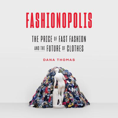 Fashionopolis: The Price of Fast Fashion--and the Future of Clothes Audiobook, by Dana Thomas