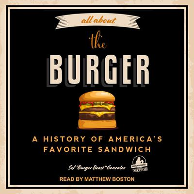 """All About the Burger: A History of America's Favorite Sandwich Audiobook, by Sef """"Burger Beast"""" Gonzalez"""