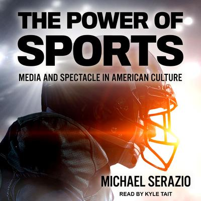 The Power of Sports: Media and Spectacle in American Culture Audiobook, by Michael Serazio